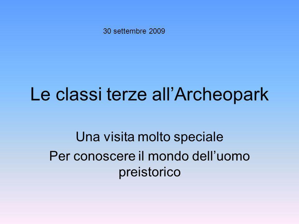 Le classi terze allArcheopark Una visita molto speciale Per conoscere il mondo delluomo preistorico 30 settembre 2009