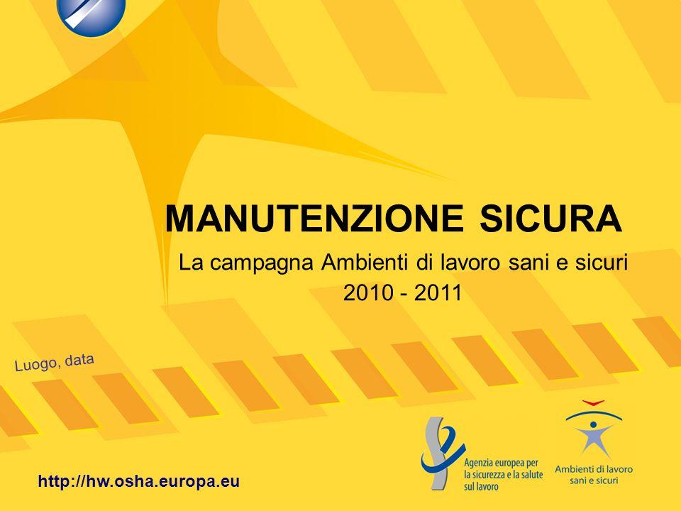 MANUTENZIONE SICURA Luogo, data http://hw.osha.europa.eu La campagna Ambienti di lavoro sani e sicuri 2010 - 2011