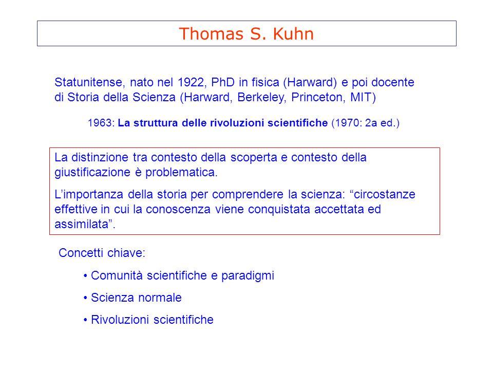 Thomas S. Kuhn Statunitense, nato nel 1922, PhD in fisica (Harward) e poi docente di Storia della Scienza (Harward, Berkeley, Princeton, MIT) 1963: La