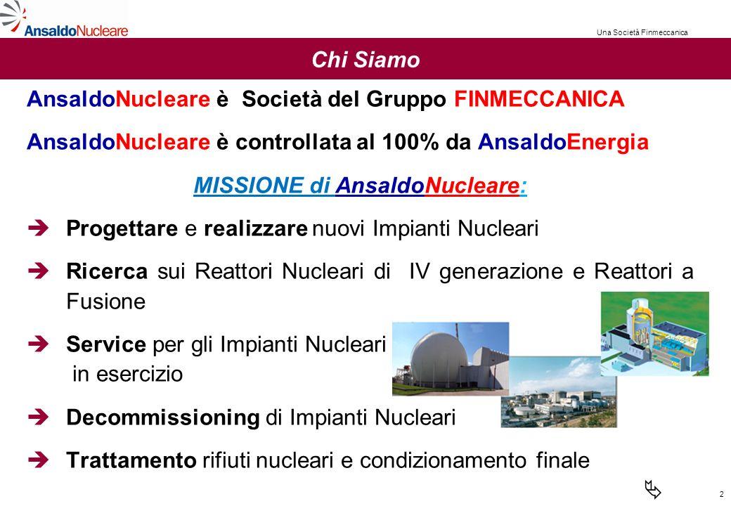 2 Chi Siamo AnsaldoNucleare è Società del Gruppo FINMECCANICA AnsaldoNucleare è controllata al 100% da AnsaldoEnergia MISSIONE di AnsaldoNucleare: Progettare e realizzare nuovi Impianti Nucleari Ricerca sui Reattori Nucleari di IV generazione e Reattori a Fusione Service per gli Impianti Nucleari in esercizio Decommissioning di Impianti Nucleari Trattamento rifiuti nucleari e condizionamento finale Una Società Finmeccanica