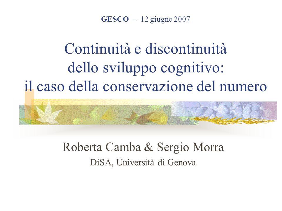 GESCO – 12 giugno 2007 Continuità e discontinuità dello sviluppo cognitivo: il caso della conservazione del numero Roberta Camba & Sergio Morra DiSA,