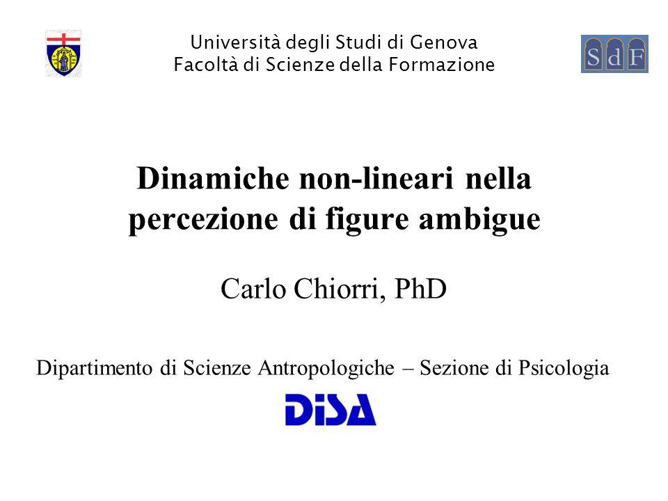 Università degli Studi di Genova Facoltà di Scienze della Formazione Dinamiche non-lineari nella percezione di figure ambigue Carlo Chiorri, PhD Dipar