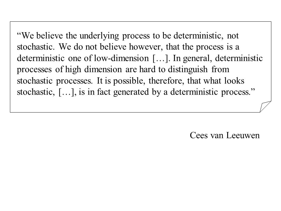 We believe the underlying process to be deterministic, not stochastic.