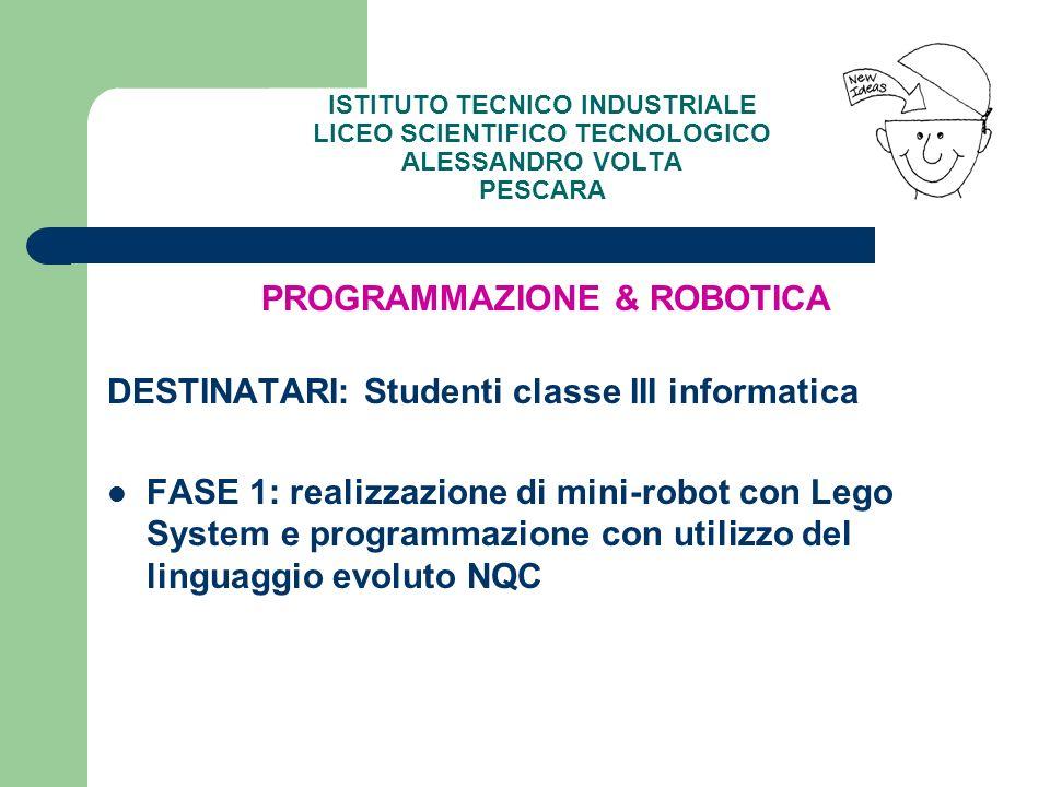 PROGRAMMAZIONE & ROBOTICA DESTINATARI: Studenti classe III informatica FASE 1: realizzazione di mini-robot con Lego System e programmazione con utiliz