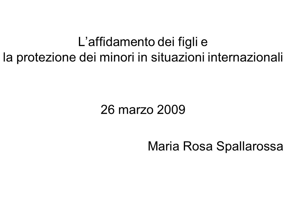 Laffidamento dei figli e la protezione dei minori in situazioni internazionali 26 marzo 2009 Maria Rosa Spallarossa