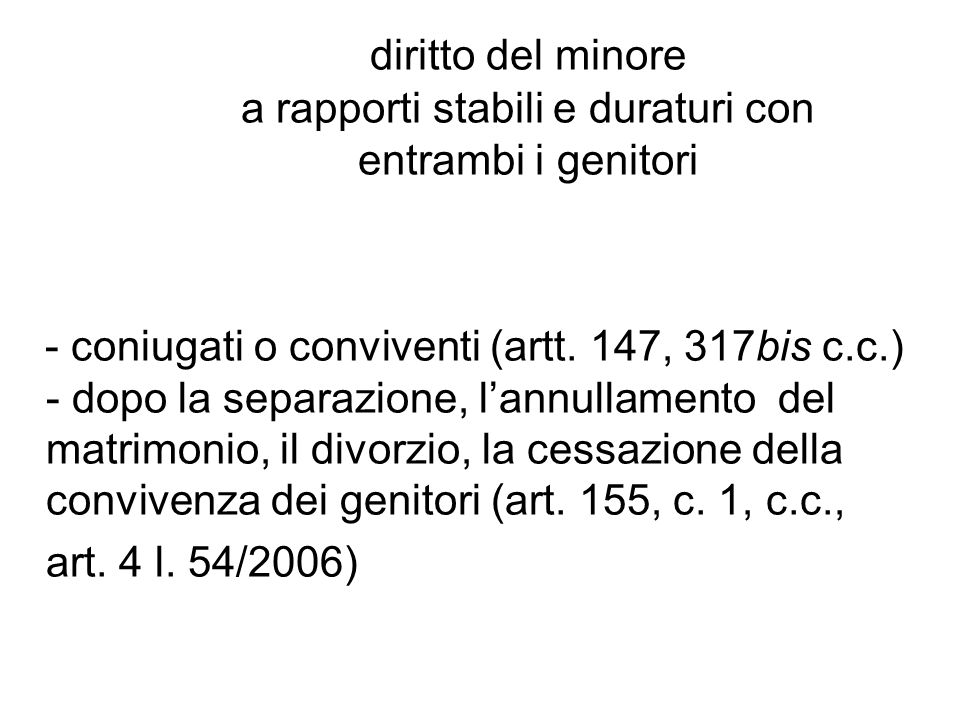 diritto del minore a rapporti stabili e duraturi con entrambi i genitori - coniugati o conviventi (artt. 147, 317bis c.c.) - dopo la separazione, lann