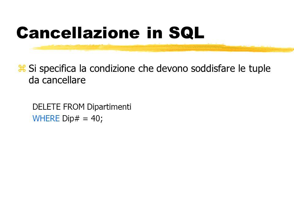 Cancellazione in SQL zSi specifica la condizione che devono soddisfare le tuple da cancellare DELETE FROM Dipartimenti WHERE Dip# = 40;
