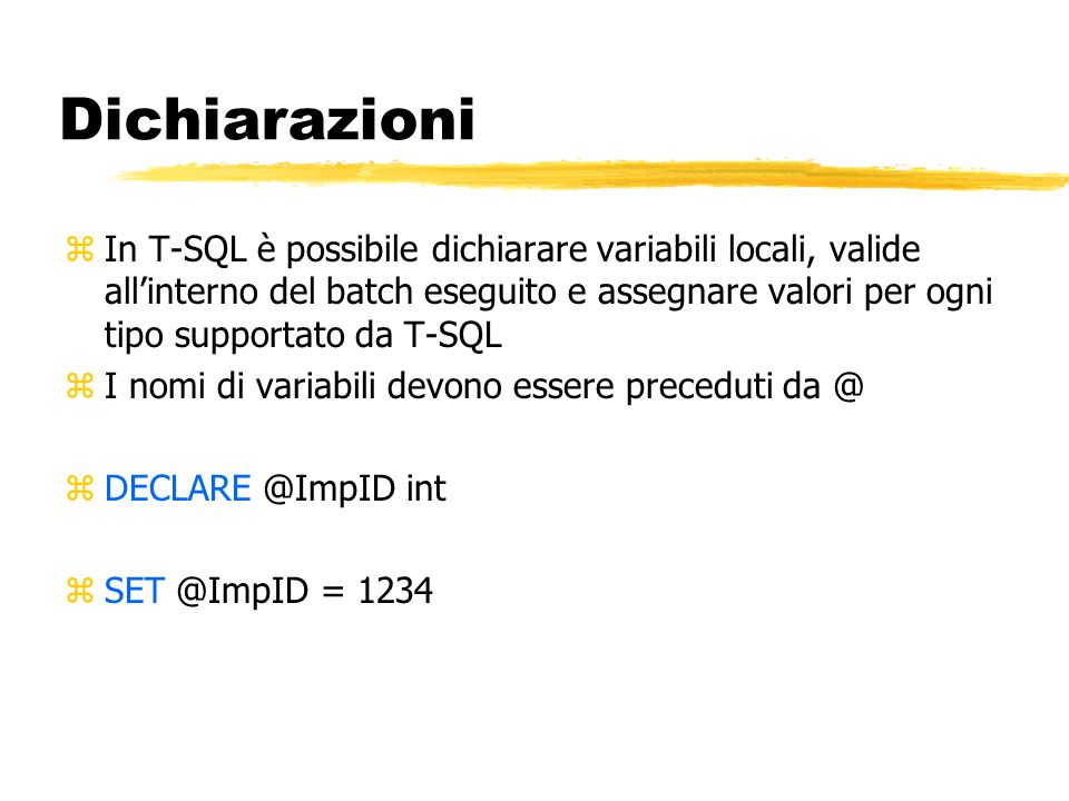 Dichiarazioni zIn T-SQL è possibile dichiarare variabili locali, valide allinterno del batch eseguito e assegnare valori per ogni tipo supportato da T