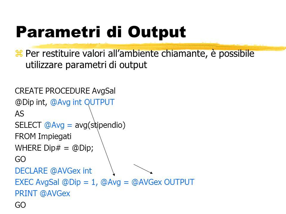 Parametri di Output zPer restituire valori allambiente chiamante, è possibile utilizzare parametri di output CREATE PROCEDURE AvgSal @Dip int, @Avg in