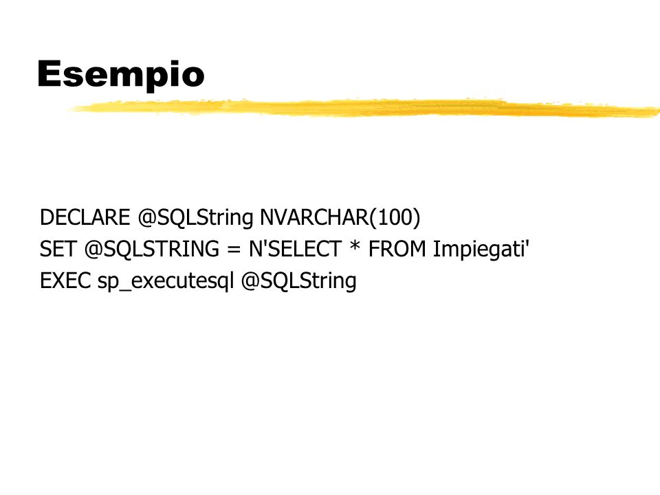 Esempio DECLARE @SQLString NVARCHAR(100) SET @SQLSTRING = N'SELECT * FROM Impiegati' EXEC sp_executesql @SQLString