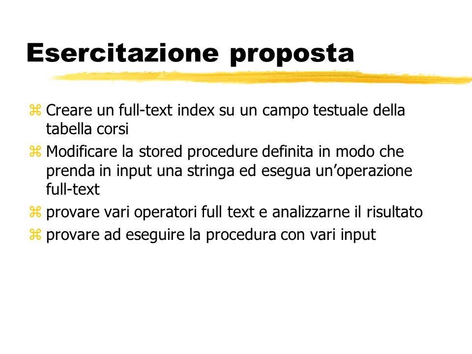 Esercitazione proposta zCreare un full-text index su un campo testuale della tabella corsi zModificare la stored procedure definita in modo che prenda