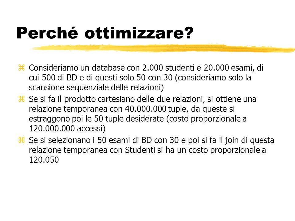 Perché ottimizzare? zConsideriamo un database con 2.000 studenti e 20.000 esami, di cui 500 di BD e di questi solo 50 con 30 (consideriamo solo la sca