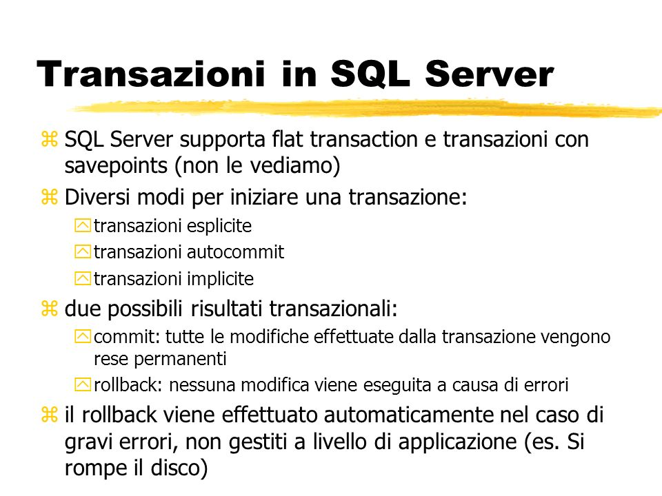 Transazioni in SQL Server zSQL Server supporta flat transaction e transazioni con savepoints (non le vediamo) zDiversi modi per iniziare una transazio