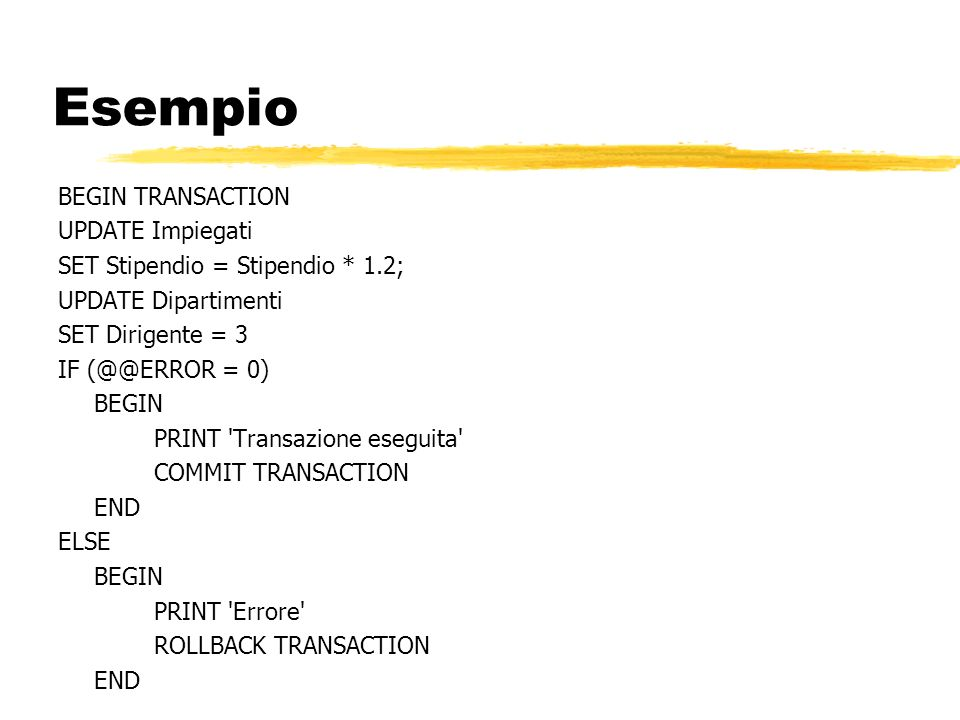 Esempio BEGIN TRANSACTION UPDATE Impiegati SET Stipendio = Stipendio * 1.2; UPDATE Dipartimenti SET Dirigente = 3 IF (@@ERROR = 0) BEGIN PRINT 'Transa