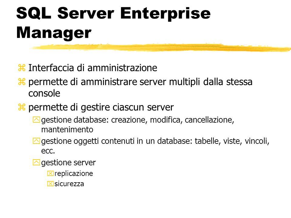 SQL Server Enterprise Manager zInterfaccia di amministrazione zpermette di amministrare server multipli dalla stessa console zpermette di gestire cias