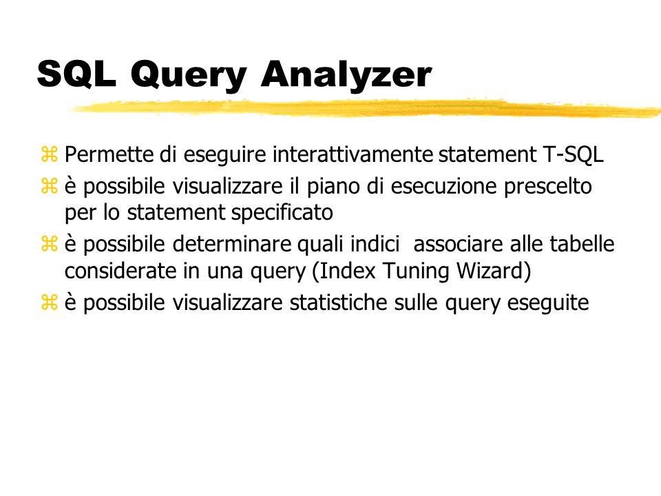 SQL Query Analyzer zPermette di eseguire interattivamente statement T-SQL zè possibile visualizzare il piano di esecuzione prescelto per lo statement