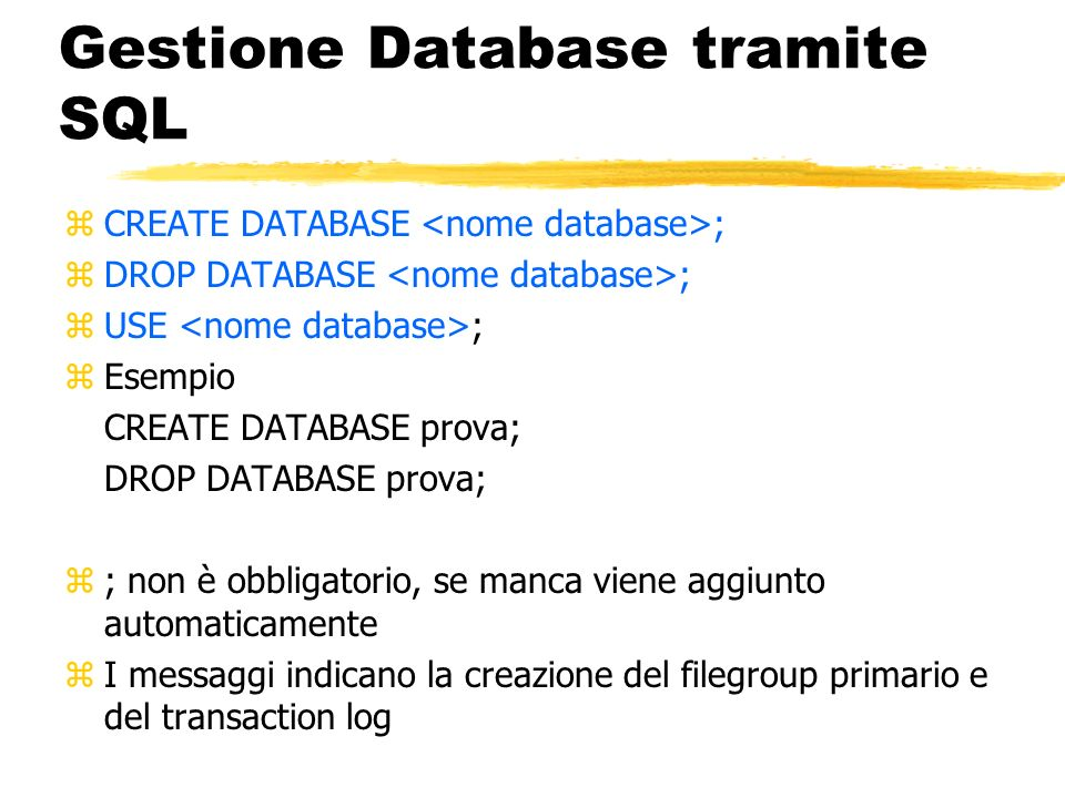 Gestione Database tramite SQL zCREATE DATABASE ; zDROP DATABASE ; zUSE ; zEsempio CREATE DATABASE prova; DROP DATABASE prova; z; non è obbligatorio, s