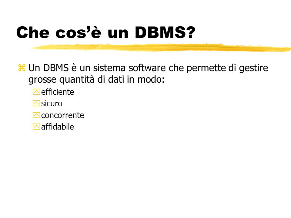 Che cosè un DBMS? zUn DBMS è un sistema software che permette di gestire grosse quantità di dati in modo: yefficiente ysicuro yconcorrente yaffidabile