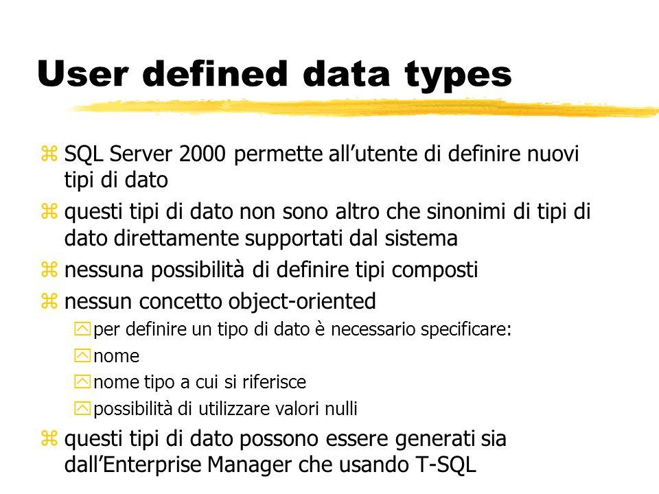 User defined data types zSQL Server 2000 permette allutente di definire nuovi tipi di dato zquesti tipi di dato non sono altro che sinonimi di tipi di
