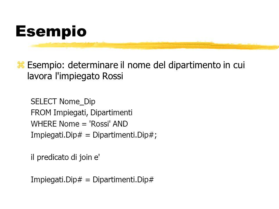 Esempio zEsempio: determinare il nome del dipartimento in cui lavora l'impiegato Rossi SELECT Nome_Dip FROM Impiegati, Dipartimenti WHERE Nome = 'Ross