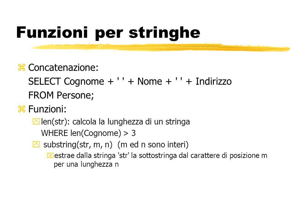 Funzioni per stringhe zConcatenazione: SELECT Cognome + ' ' + Nome + ' ' + Indirizzo FROM Persone; zFunzioni: ylen(str): calcola la lunghezza di un st