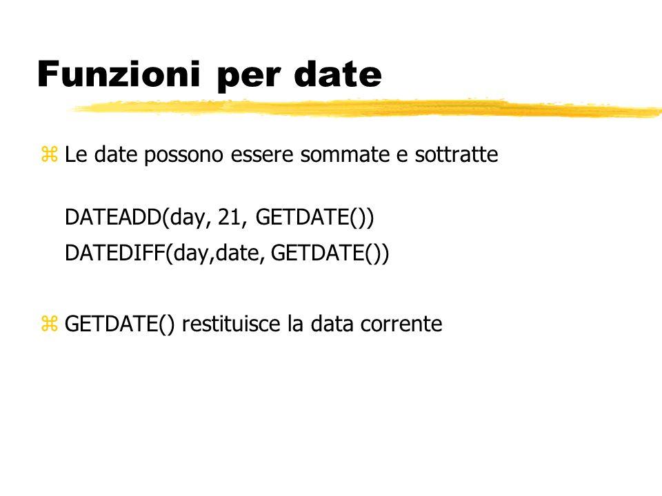 Funzioni per date zLe date possono essere sommate e sottratte DATEADD(day, 21, GETDATE()) DATEDIFF(day,date, GETDATE()) zGETDATE() restituisce la data