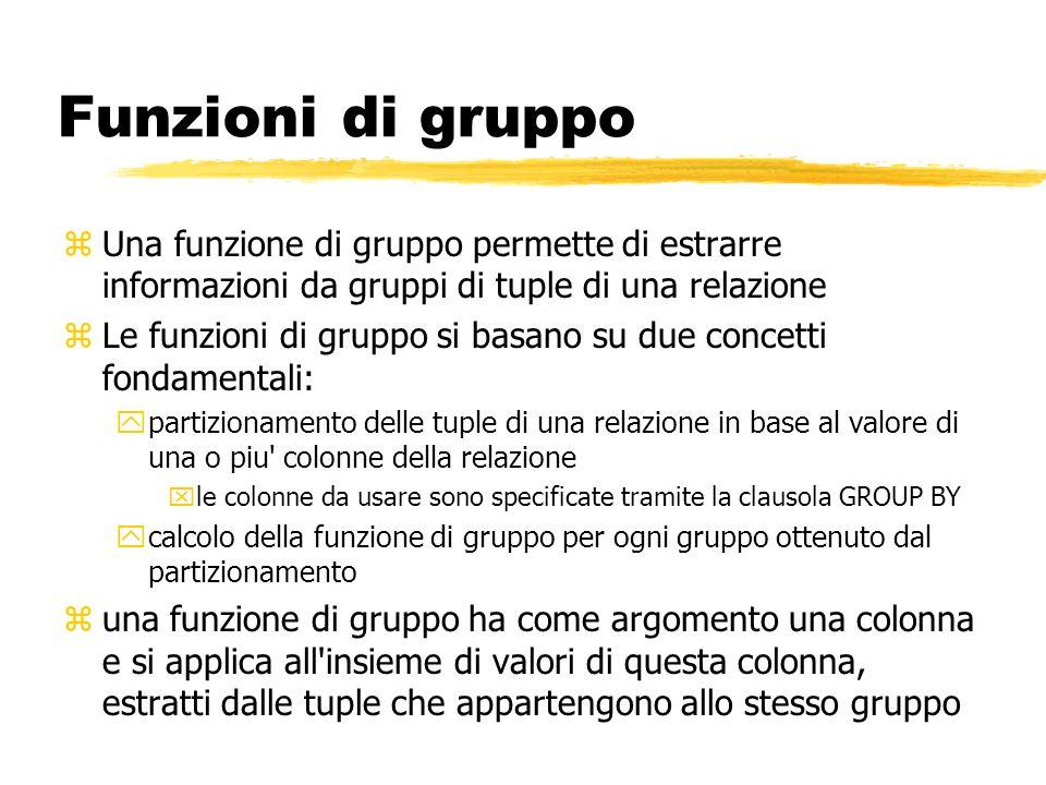 Funzioni di gruppo zUna funzione di gruppo permette di estrarre informazioni da gruppi di tuple di una relazione zLe funzioni di gruppo si basano su d