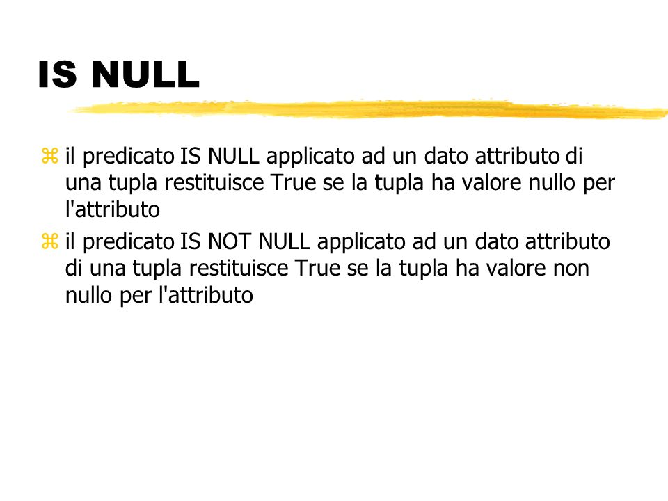 IS NULL zil predicato IS NULL applicato ad un dato attributo di una tupla restituisce True se la tupla ha valore nullo per l'attributo zil predicato I