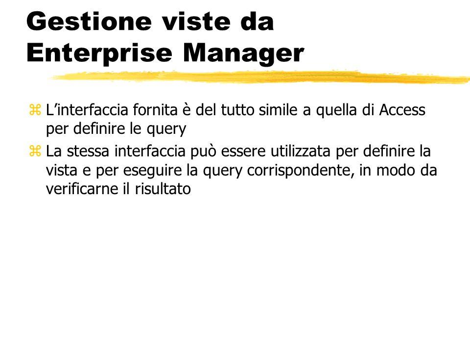 Gestione viste da Enterprise Manager zLinterfaccia fornita è del tutto simile a quella di Access per definire le query zLa stessa interfaccia può esse