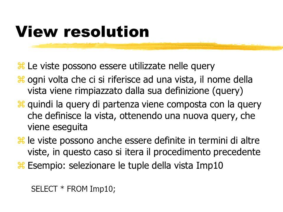View resolution zLe viste possono essere utilizzate nelle query zogni volta che ci si riferisce ad una vista, il nome della vista viene rimpiazzato da