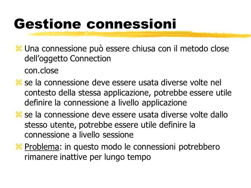 Gestione connessioni zUna connessione può essere chiusa con il metodo close delloggetto Connection con.close zse la connessione deve essere usata dive
