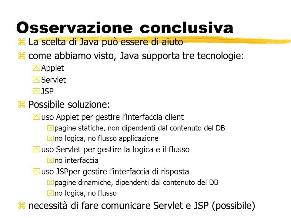Osservazione conclusiva zLa scelta di Java può essere di aiuto zcome abbiamo visto, Java supporta tre tecnologie: yApplet yServlet yJSP zPossibile sol