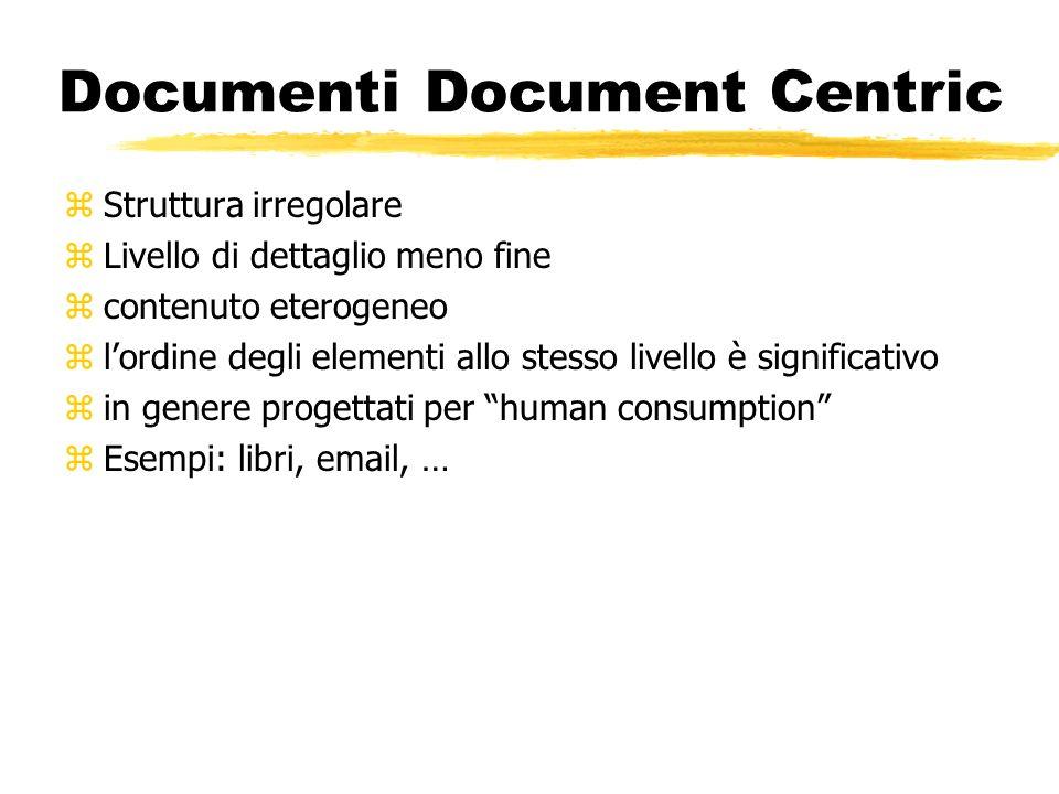 Documenti Document Centric zStruttura irregolare zLivello di dettaglio meno fine zcontenuto eterogeneo zlordine degli elementi allo stesso livello è s