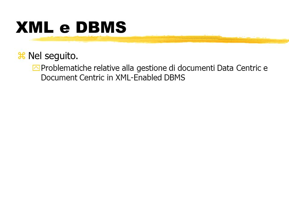 XML e DBMS zNel seguito. yProblematiche relative alla gestione di documenti Data Centric e Document Centric in XML-Enabled DBMS