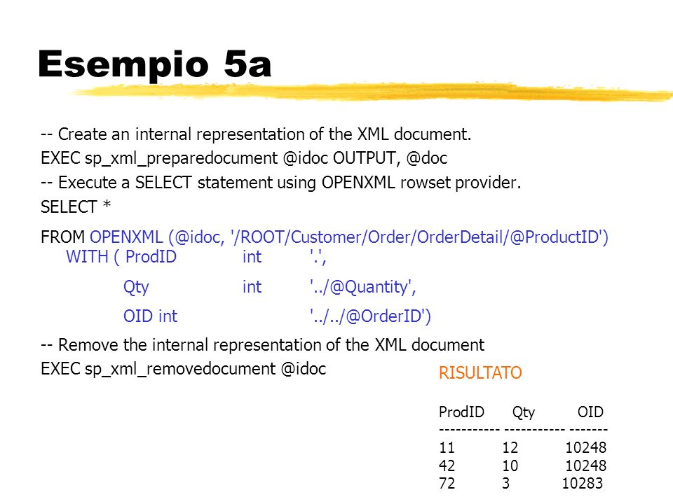 Esempio 5a -- Create an internal representation of the XML document. EXEC sp_xml_preparedocument @idoc OUTPUT, @doc -- Execute a SELECT statement usin