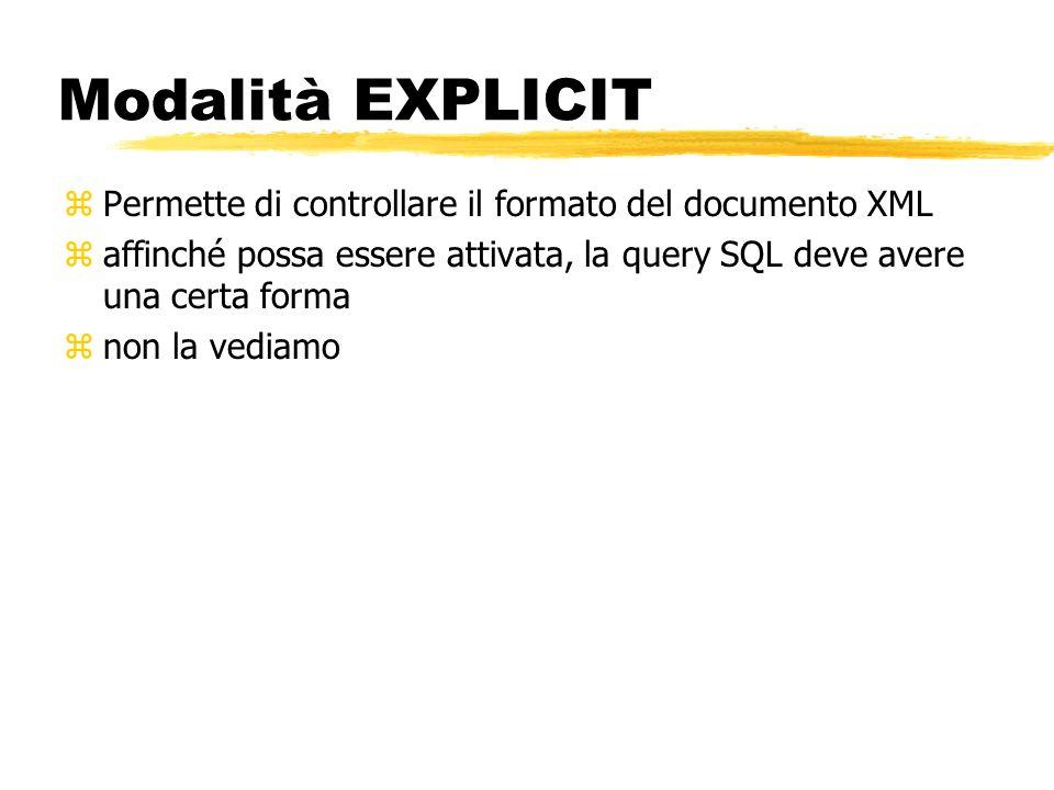 Modalità EXPLICIT zPermette di controllare il formato del documento XML zaffinché possa essere attivata, la query SQL deve avere una certa forma znon