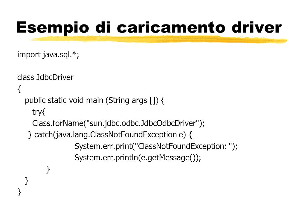 Esempio di caricamento driver import java.sql.*; class JdbcDriver { public static void main (String args []) { try{ Class.forName(