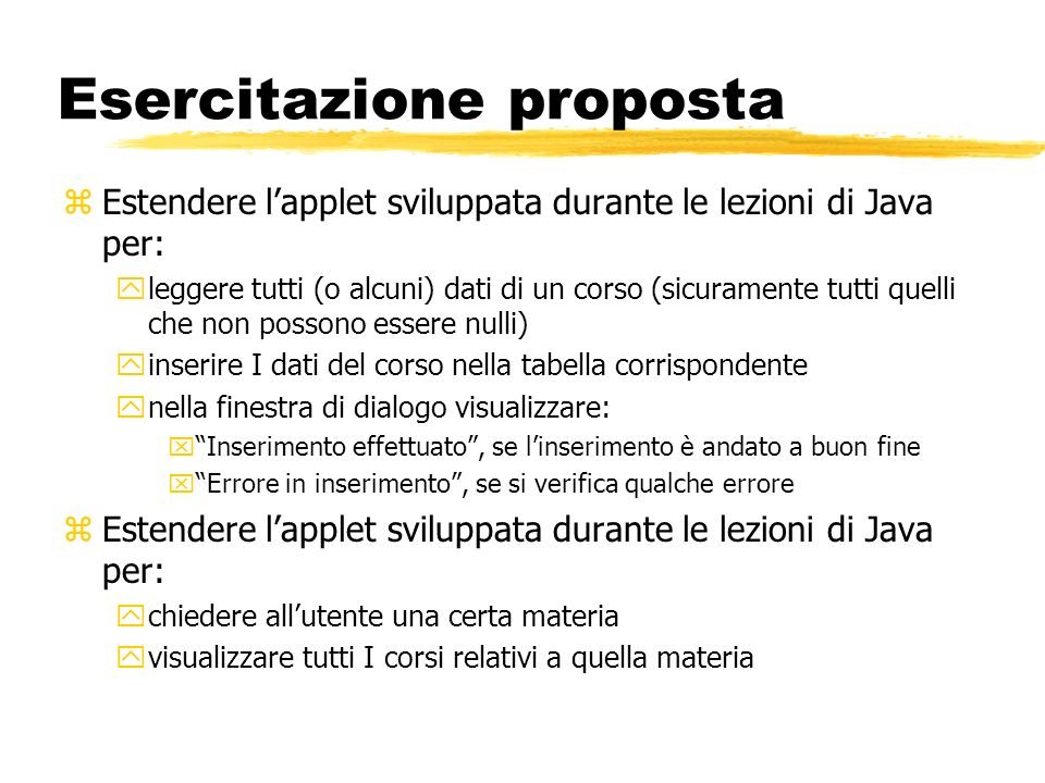 Esercitazione proposta zEstendere lapplet sviluppata durante le lezioni di Java per: yleggere tutti (o alcuni) dati di un corso (sicuramente tutti que