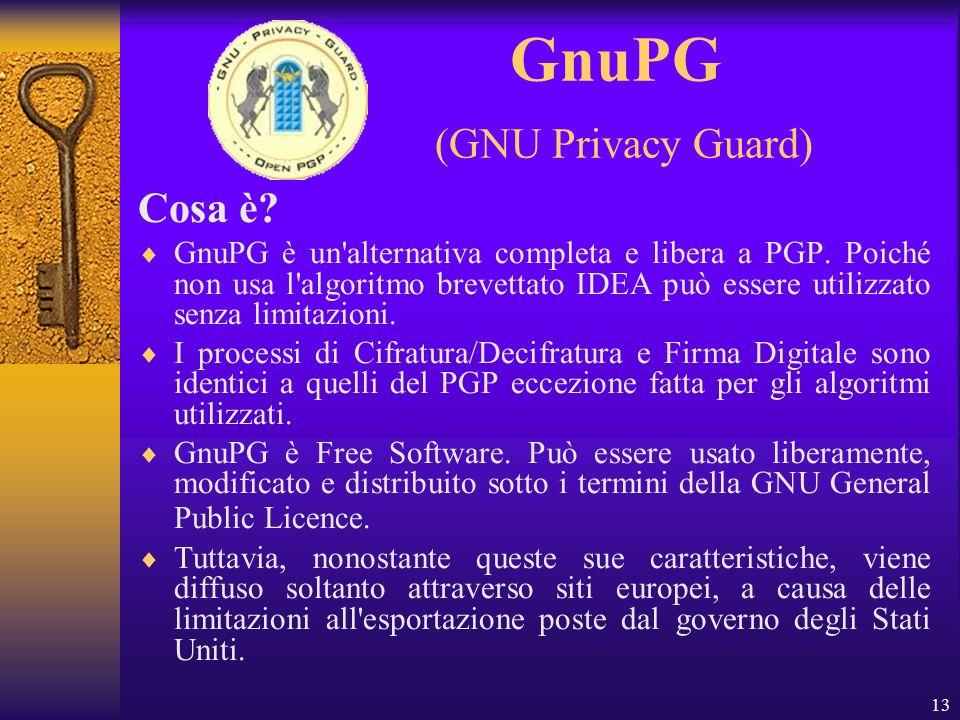 13 GnuPG (GNU Privacy Guard) Cosa è? GnuPG è un'alternativa completa e libera a PGP. Poiché non usa l'algoritmo brevettato IDEA può essere utilizzato