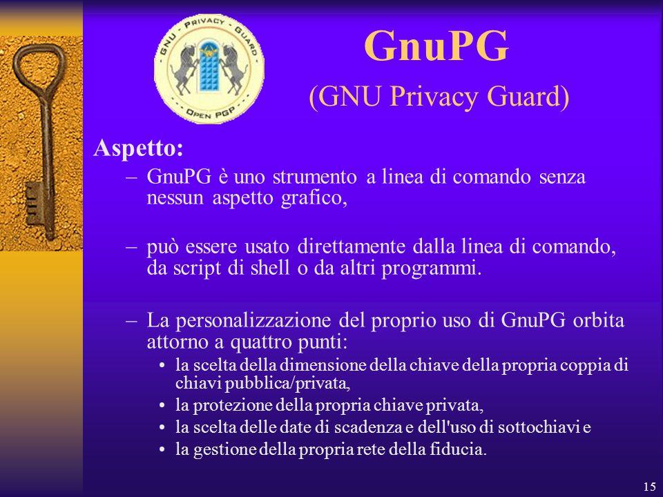 15 GnuPG (GNU Privacy Guard) Aspetto: –GnuPG è uno strumento a linea di comando senza nessun aspetto grafico, –può essere usato direttamente dalla lin