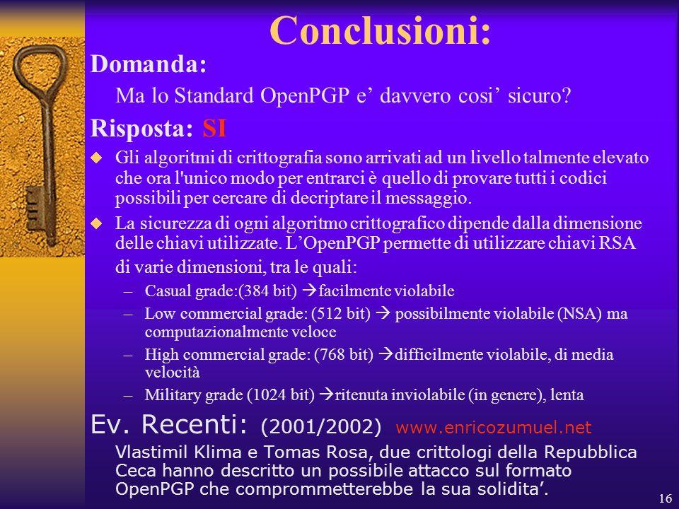 16 Conclusioni: Domanda: Ma lo Standard OpenPGP e davvero cosi sicuro? Risposta: SI Gli algoritmi di crittografia sono arrivati ad un livello talmente