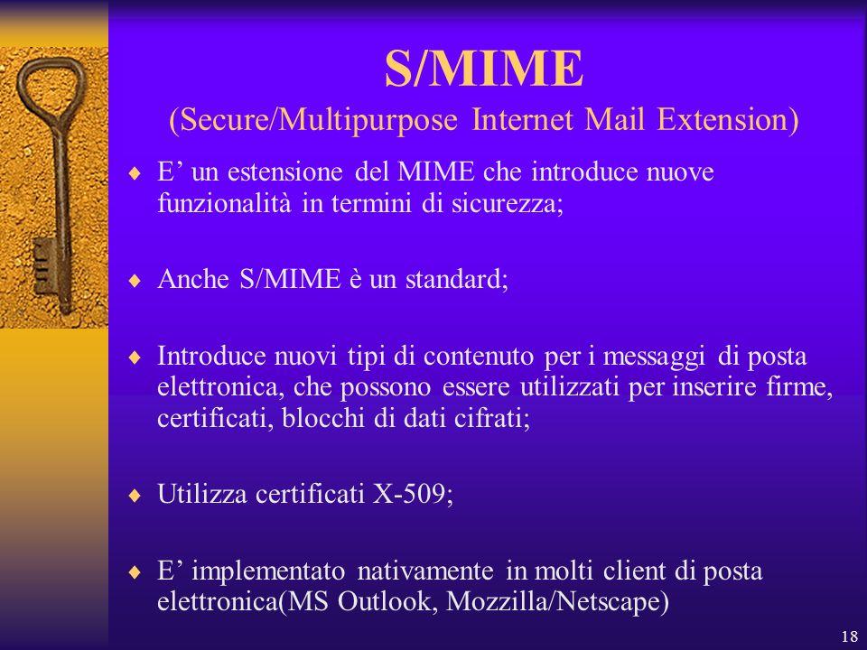 18 S/MIME (Secure/Multipurpose Internet Mail Extension) E un estensione del MIME che introduce nuove funzionalità in termini di sicurezza; Anche S/MIM