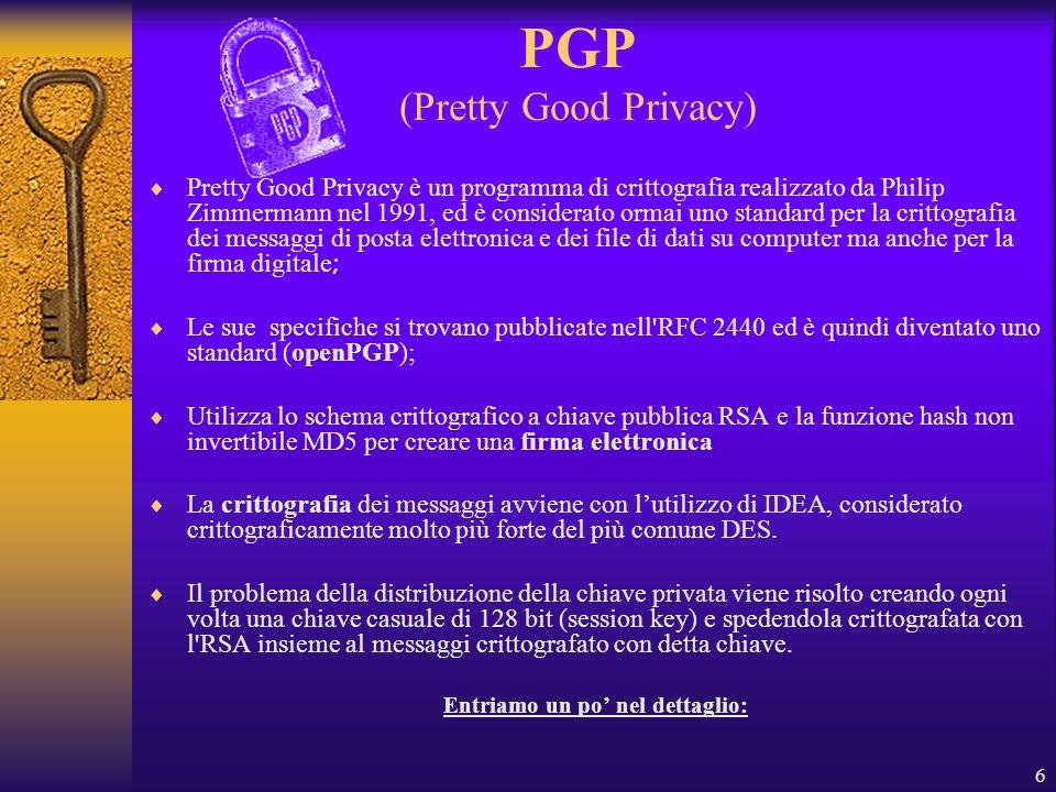 6 PGP (Pretty Good Privacy) Pretty Good Privacy è un programma di crittografia realizzato da Philip Zimmermann nel 1991, ed è considerato ormai uno st