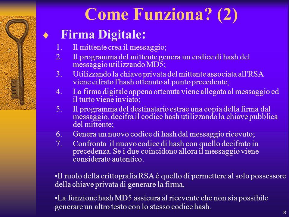 8 Come Funziona? (2) Firma Digitale : 1.Il mittente crea il messaggio; 2.Il programma del mittente genera un codice di hash del messaggio utilizzando