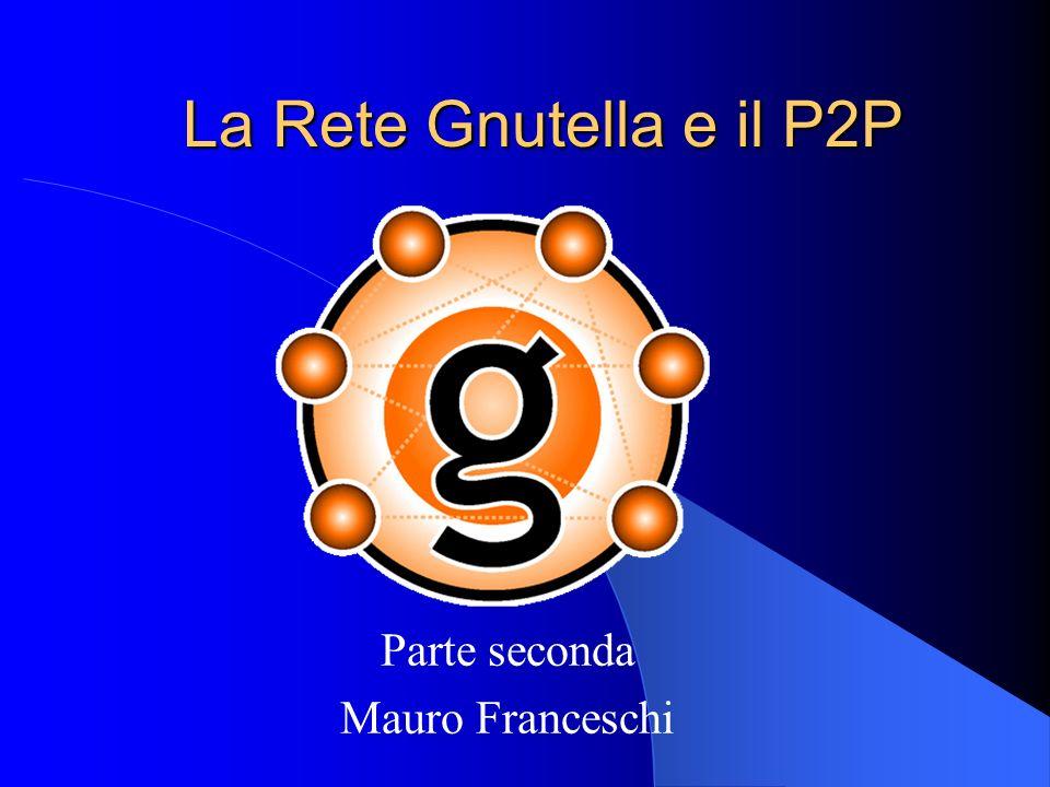 La Rete Gnutella e il P2P Parte seconda Mauro Franceschi