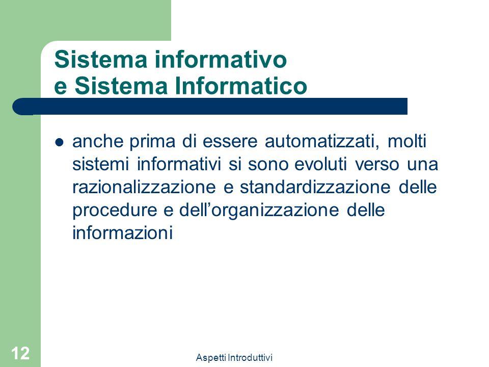 Aspetti Introduttivi 12 Sistema informativo e Sistema Informatico anche prima di essere automatizzati, molti sistemi informativi si sono evoluti verso una razionalizzazione e standardizzazione delle procedure e dellorganizzazione delle informazioni