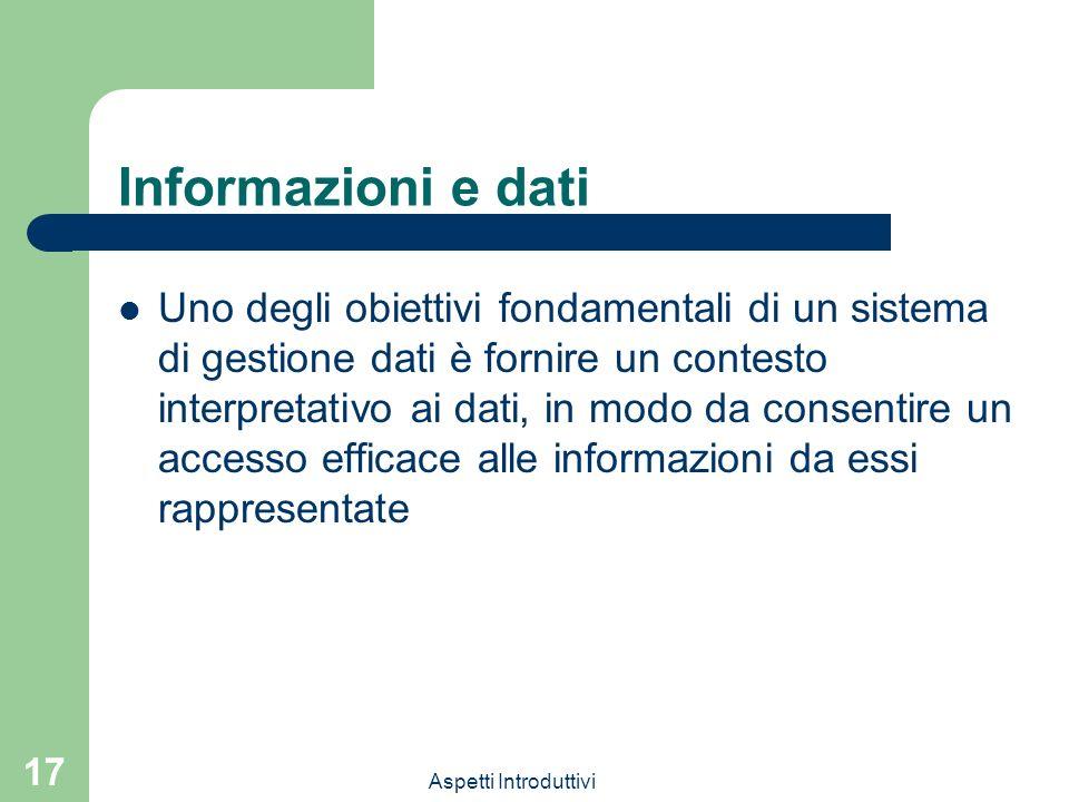 Aspetti Introduttivi 17 Informazioni e dati Uno degli obiettivi fondamentali di un sistema di gestione dati è fornire un contesto interpretativo ai dati, in modo da consentire un accesso efficace alle informazioni da essi rappresentate