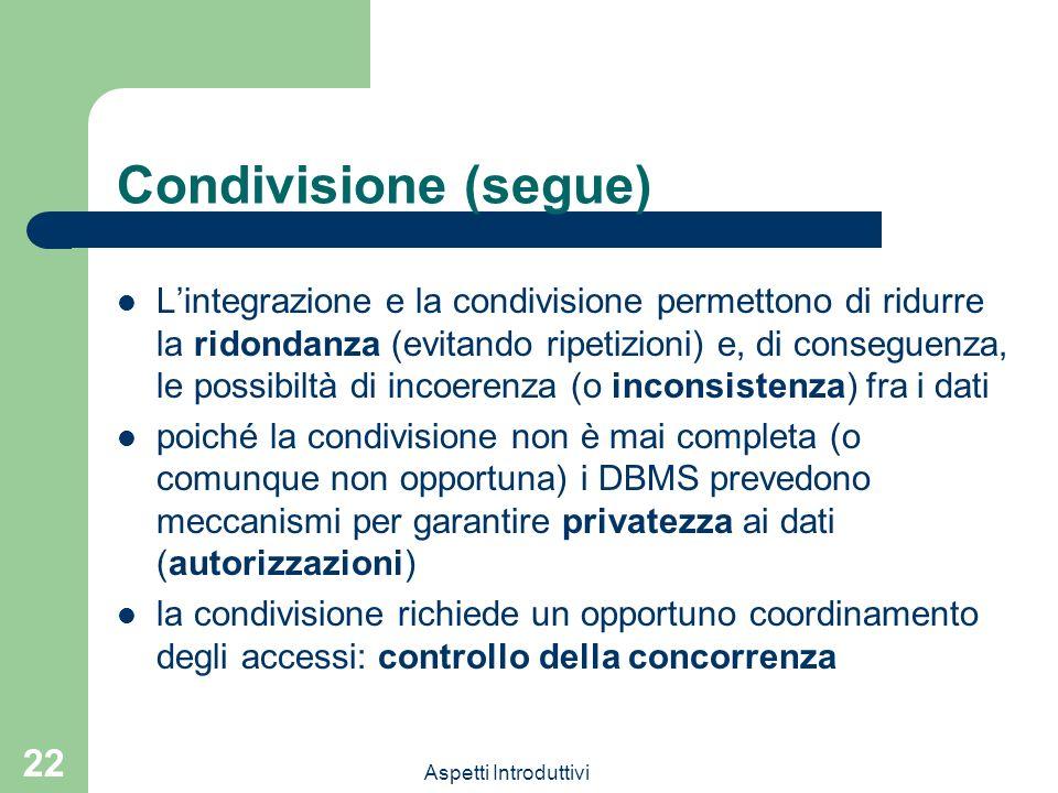Aspetti Introduttivi 22 Condivisione (segue) Lintegrazione e la condivisione permettono di ridurre la ridondanza (evitando ripetizioni) e, di conseguenza, le possibiltà di incoerenza (o inconsistenza) fra i dati poiché la condivisione non è mai completa (o comunque non opportuna) i DBMS prevedono meccanismi per garantire privatezza ai dati (autorizzazioni) la condivisione richiede un opportuno coordinamento degli accessi: controllo della concorrenza