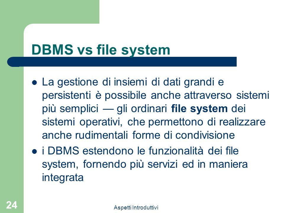 Aspetti Introduttivi 24 DBMS vs file system La gestione di insiemi di dati grandi e persistenti è possibile anche attraverso sistemi più semplici gli ordinari file system dei sistemi operativi, che permettono di realizzare anche rudimentali forme di condivisione i DBMS estendono le funzionalità dei file system, fornendo più servizi ed in maniera integrata