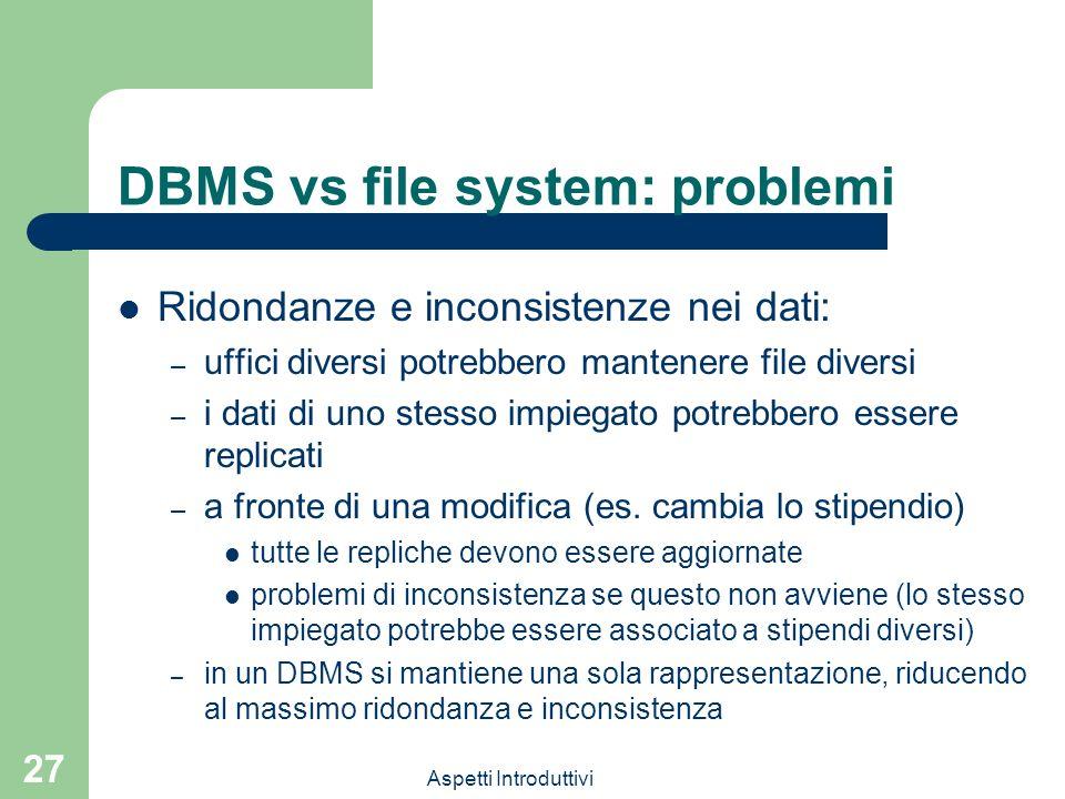 Aspetti Introduttivi 27 DBMS vs file system: problemi Ridondanze e inconsistenze nei dati: – uffici diversi potrebbero mantenere file diversi – i dati di uno stesso impiegato potrebbero essere replicati – a fronte di una modifica (es.